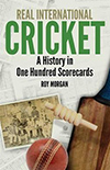REAL INTERNATIONAL CRICKET A HISTORY IN ONE HUNDRED SCORECARDS by Roy Morgan